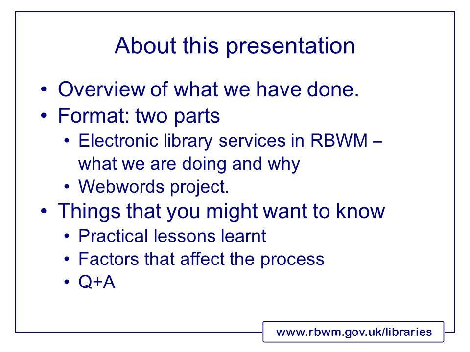 www.rbwm.gov.uk/libraries About this presentation Overview of what we have done. Format: two parts Electronic library services in RBWM – what we are d