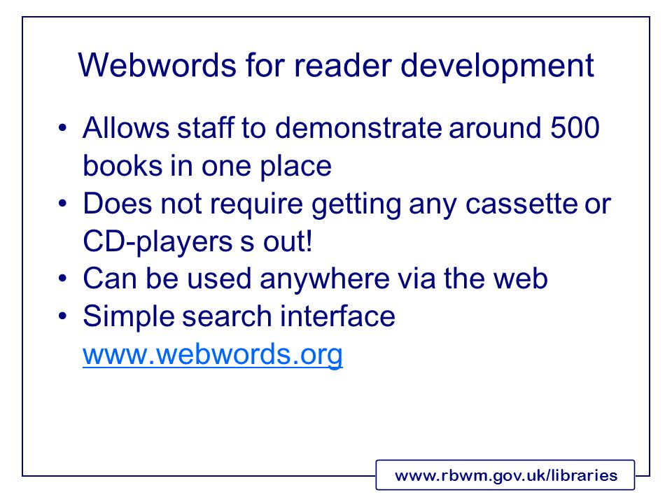 www.rbwm.gov.uk/libraries Webwords for reader development Allows staff to demonstrate around 500 books in one place Does not require getting any cassette or CD-players s out.
