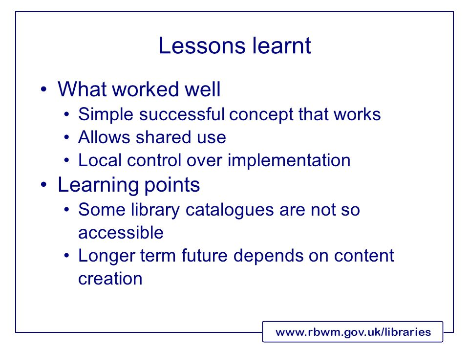 www.rbwm.gov.uk/libraries Lessons learnt What worked well Simple successful concept that works Allows shared use Local control over implementation Learning points Some library catalogues are not so accessible Longer term future depends on content creation
