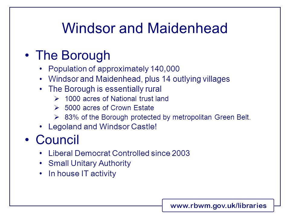 www.rbwm.gov.uk/libraries Windsor and Maidenhead The Borough Population of approximately 140,000 Windsor and Maidenhead, plus 14 outlying villages The