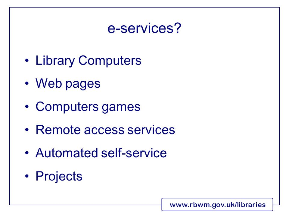 www.rbwm.gov.uk/libraries e-services? Library Computers Web pages Computers games Remote access services Automated self-service Projects