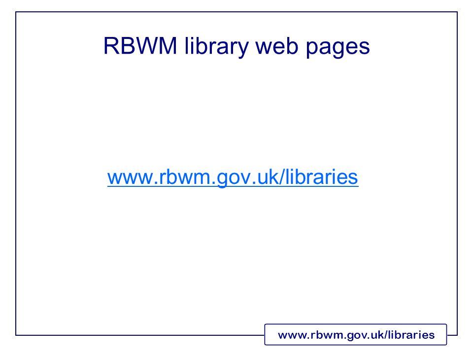 www.rbwm.gov.uk/libraries RBWM library web pages www.rbwm.gov.uk/libraries