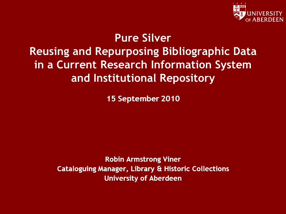 www.abdn.ac.uk/dit Pure Silver Reusing and Repurposing Bibliographic Data in a Current Research Information System and Institutional Repository 15 September 2010 Robin Armstrong Viner Cataloguing Manager, Library & Historic Collections University of Aberdeen