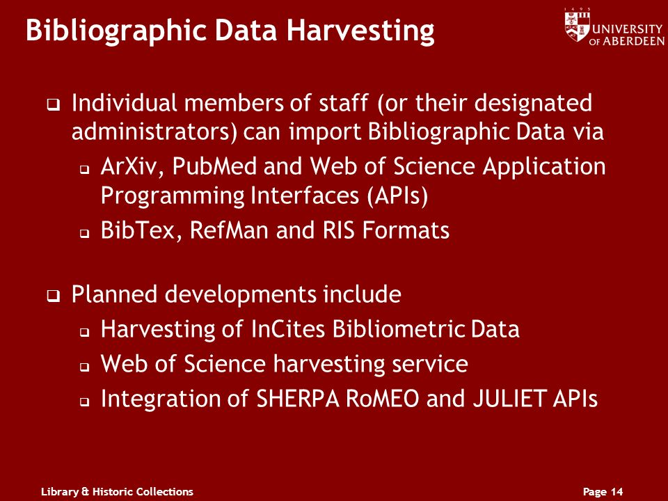 Library & Historic CollectionsPage 14 Bibliographic Data Harvesting Individual members of staff (or their designated administrators) can import Bibliographic Data via ArXiv, PubMed and Web of Science Application Programming Interfaces (APIs) BibTex, RefMan and RIS Formats Planned developments include Harvesting of InCites Bibliometric Data Web of Science harvesting service Integration of SHERPA RoMEO and JULIET APIs