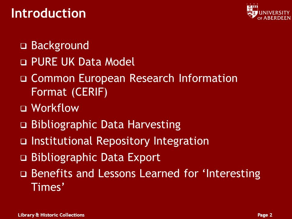 Library & Historic CollectionsPage 2 Introduction Background PURE UK Data Model Common European Research Information Format (CERIF) Workflow Bibliographic Data Harvesting Institutional Repository Integration Bibliographic Data Export Benefits and Lessons Learned for Interesting Times