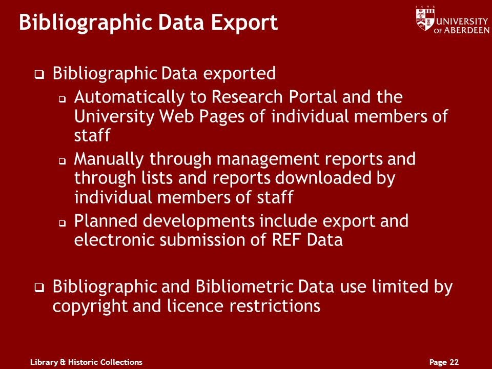 Library & Historic CollectionsPage 22 Bibliographic Data Export Bibliographic Data exported Automatically to Research Portal and the University Web Pages of individual members of staff Manually through management reports and through lists and reports downloaded by individual members of staff Planned developments include export and electronic submission of REF Data Bibliographic and Bibliometric Data use limited by copyright and licence restrictions
