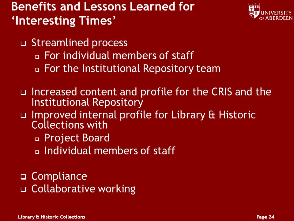 Library & Historic CollectionsPage 24 Benefits and Lessons Learned for Interesting Times Streamlined process For individual members of staff For the Institutional Repository team Increased content and profile for the CRIS and the Institutional Repository Improved internal profile for Library & Historic Collections with Project Board Individual members of staff Compliance Collaborative working