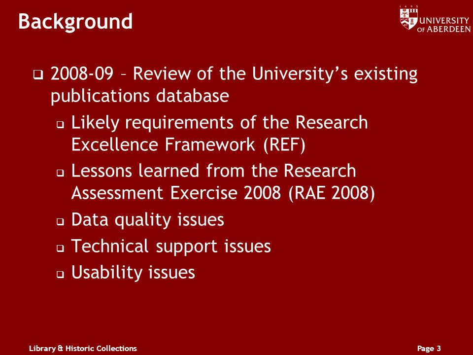 Library & Historic CollectionsPage 3 Background 2008-09 – Review of the Universitys existing publications database Likely requirements of the Research Excellence Framework (REF) Lessons learned from the Research Assessment Exercise 2008 (RAE 2008) Data quality issues Technical support issues Usability issues