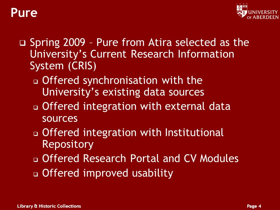 Library & Historic CollectionsPage 4 Pure Spring 2009 – Pure from Atira selected as the Universitys Current Research Information System (CRIS) Offered synchronisation with the Universitys existing data sources Offered integration with external data sources Offered integration with Institutional Repository Offered Research Portal and CV Modules Offered improved usability