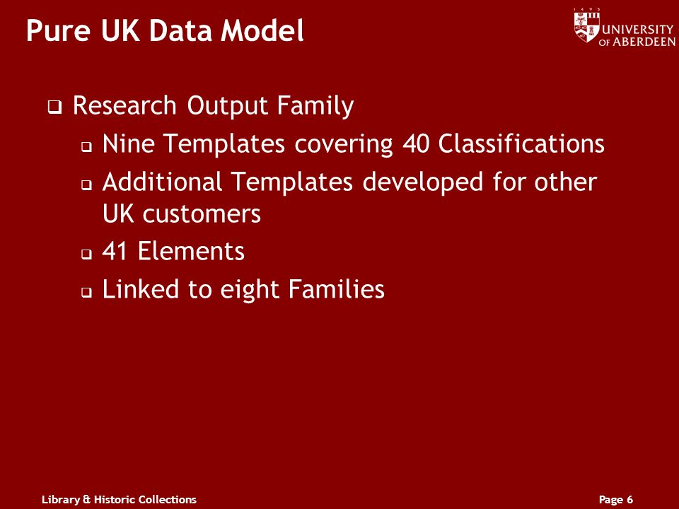 Library & Historic CollectionsPage 6 Pure UK Data Model Research Output Family Nine Templates covering 40 Classifications Additional Templates developed for other UK customers 41 Elements Linked to eight Families