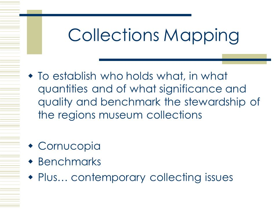 Collections Mapping To establish who holds what, in what quantities and of what significance and quality and benchmark the stewardship of the regions museum collections Cornucopia Benchmarks Plus… contemporary collecting issues
