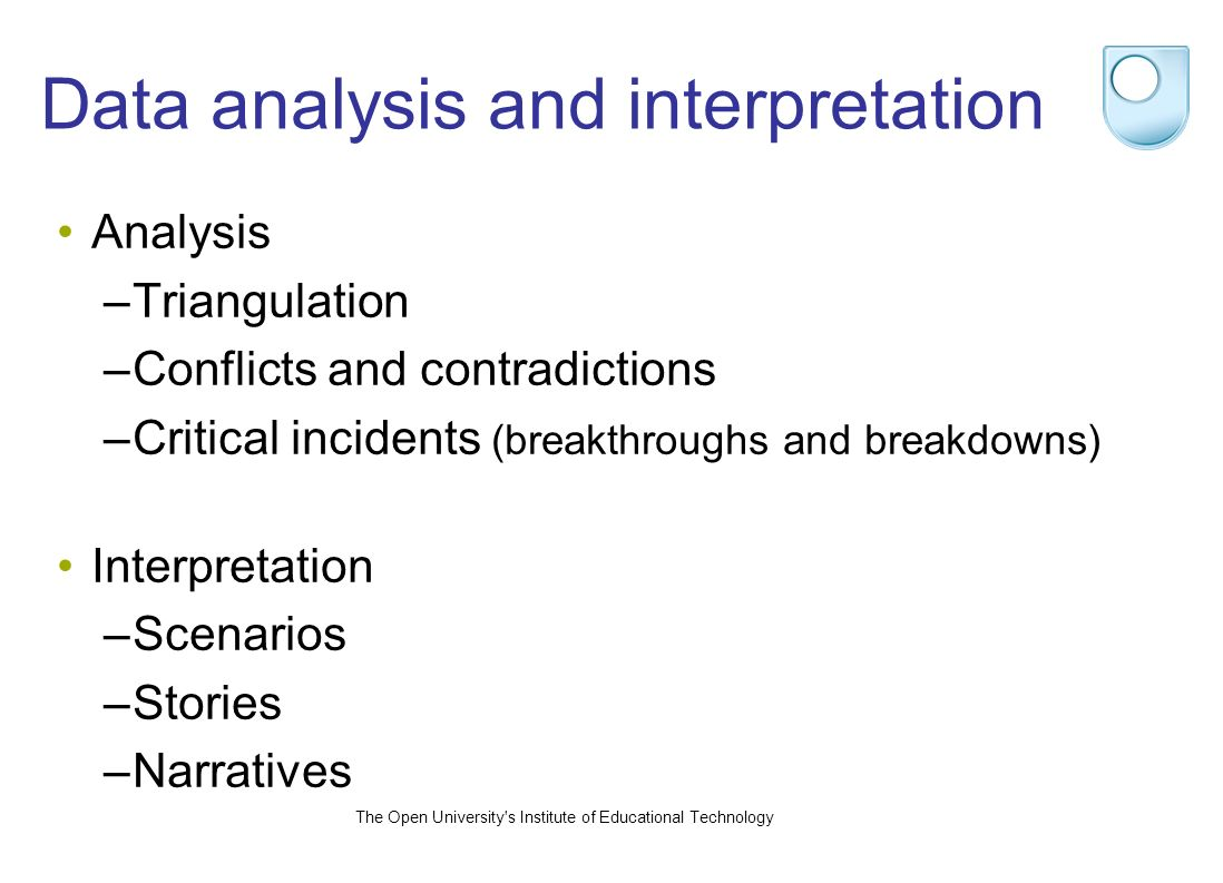 The Open University s Institute of Educational Technology Data analysis and interpretation Analysis –Triangulation –Conflicts and contradictions –Critical incidents (breakthroughs and breakdowns) Interpretation –Scenarios –Stories –Narratives