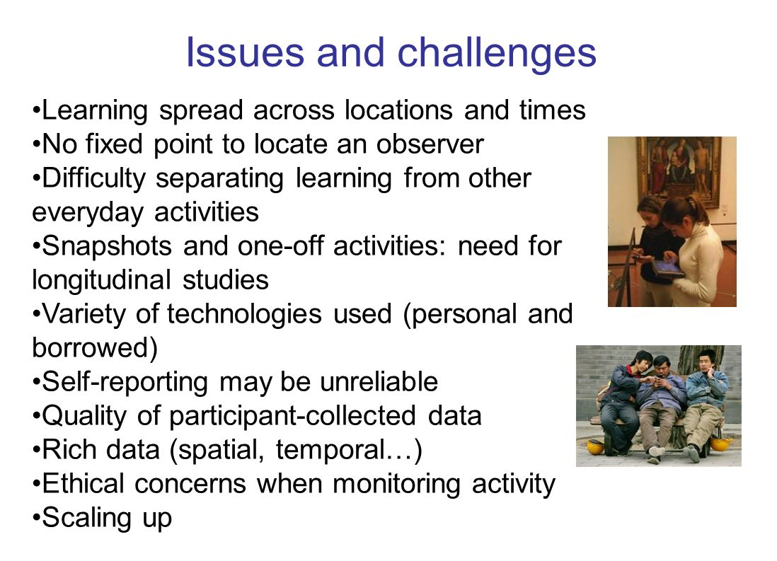 Issues and challenges Learning spread across locations and times No fixed point to locate an observer Difficulty separating learning from other everyday activities Snapshots and one-off activities: need for longitudinal studies Variety of technologies used (personal and borrowed) Self-reporting may be unreliable Quality of participant-collected data Rich data (spatial, temporal…) Ethical concerns when monitoring activity Scaling up