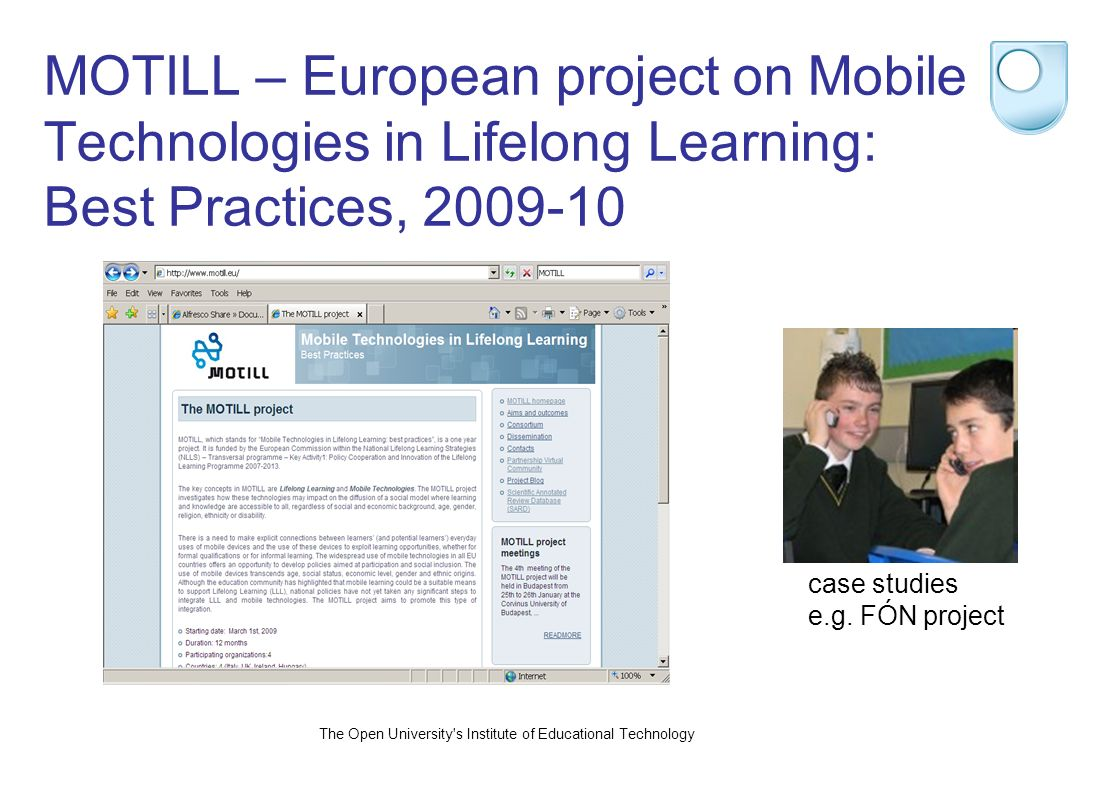 The Open University s Institute of Educational Technology MOTILL – European project on Mobile Technologies in Lifelong Learning: Best Practices, case studies e.g.