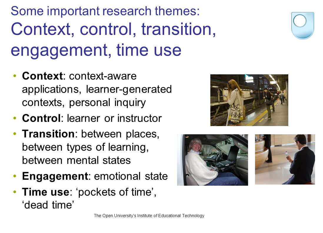 The Open University s Institute of Educational Technology Some important research themes: Context, control, transition, engagement, time use Context: context-aware applications, learner-generated contexts, personal inquiry Control: learner or instructor Transition: between places, between types of learning, between mental states Engagement: emotional state Time use: pockets of time, dead time