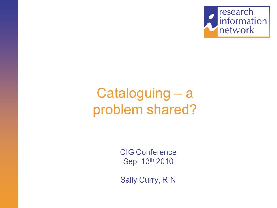 Cataloguing – a problem shared? CIG Conference Sept 13 th 2010 Sally Curry, RIN