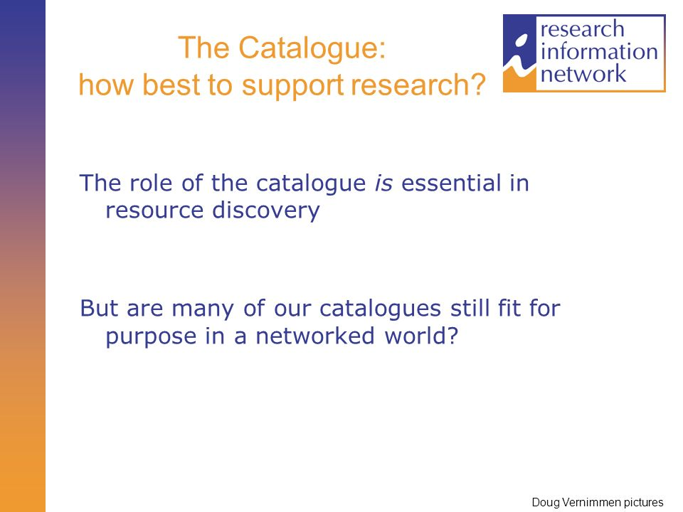 The Catalogue: how best to support research? The role of the catalogue is essential in resource discovery But are many of our catalogues still fit for