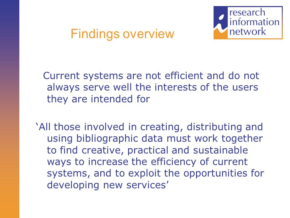 Findings overview Current systems are not efficient and do not always serve well the interests of the users they are intended for All those involved in creating, distributing and using bibliographic data must work together to find creative, practical and sustainable ways to increase the efficiency of current systems, and to exploit the opportunities for developing new services