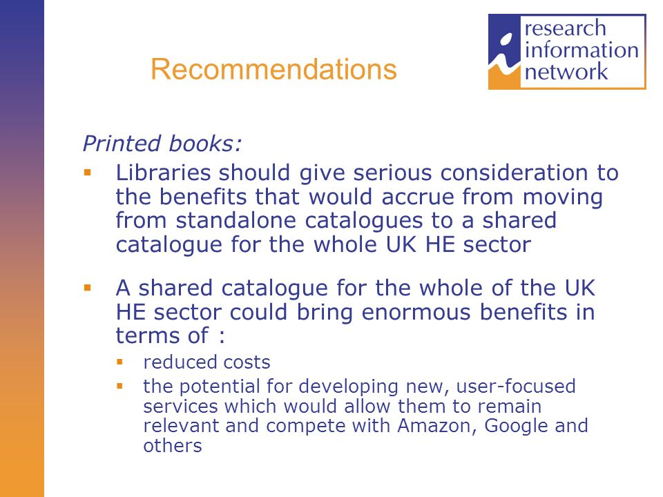 Recommendations Printed books: Libraries should give serious consideration to the benefits that would accrue from moving from standalone catalogues to a shared catalogue for the whole UK HE sector A shared catalogue for the whole of the UK HE sector could bring enormous benefits in terms of : reduced costs the potential for developing new, user-focused services which would allow them to remain relevant and compete with Amazon, Google and others