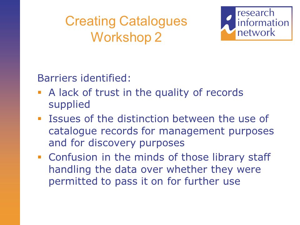 Creating Catalogues Workshop 2 Barriers identified: A lack of trust in the quality of records supplied Issues of the distinction between the use of catalogue records for management purposes and for discovery purposes Confusion in the minds of those library staff handling the data over whether they were permitted to pass it on for further use
