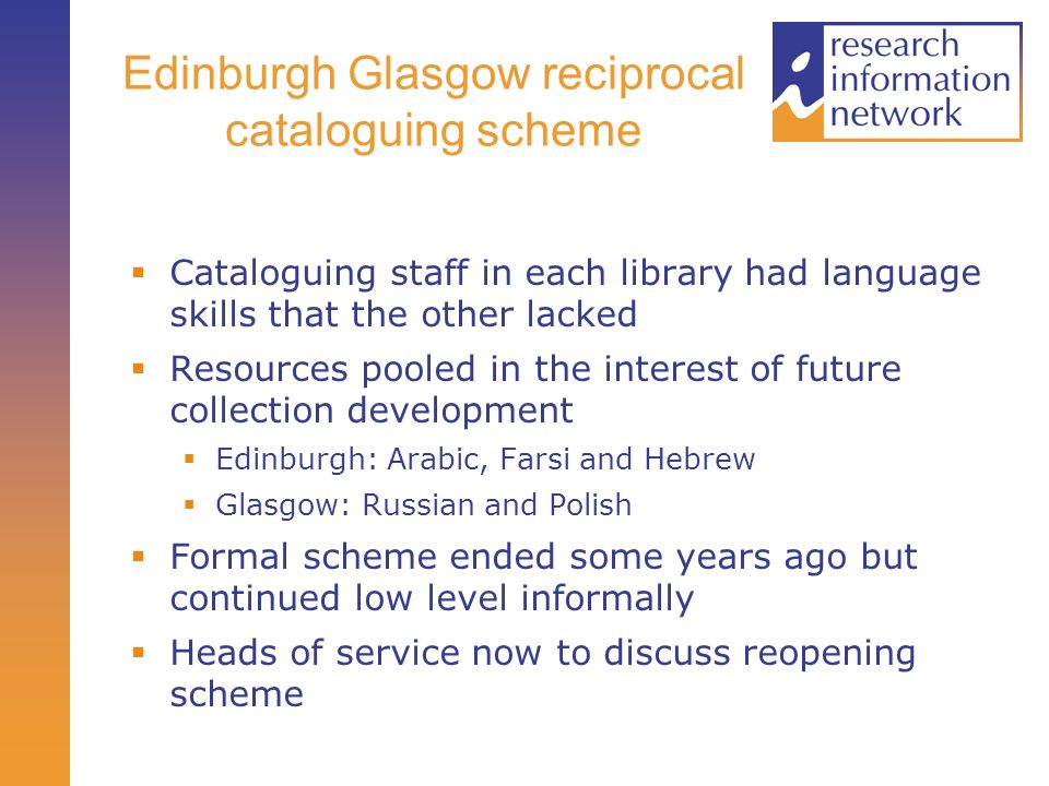 Edinburgh Glasgow reciprocal cataloguing scheme Cataloguing staff in each library had language skills that the other lacked Resources pooled in the interest of future collection development Edinburgh: Arabic, Farsi and Hebrew Glasgow: Russian and Polish Formal scheme ended some years ago but continued low level informally Heads of service now to discuss reopening scheme