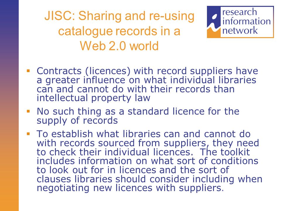 JISC: Sharing and re-using catalogue records in a Web 2.0 world Contracts (licences) with record suppliers have a greater influence on what individual libraries can and cannot do with their records than intellectual property law No such thing as a standard licence for the supply of records To establish what libraries can and cannot do with records sourced from suppliers, they need to check their individual licences.