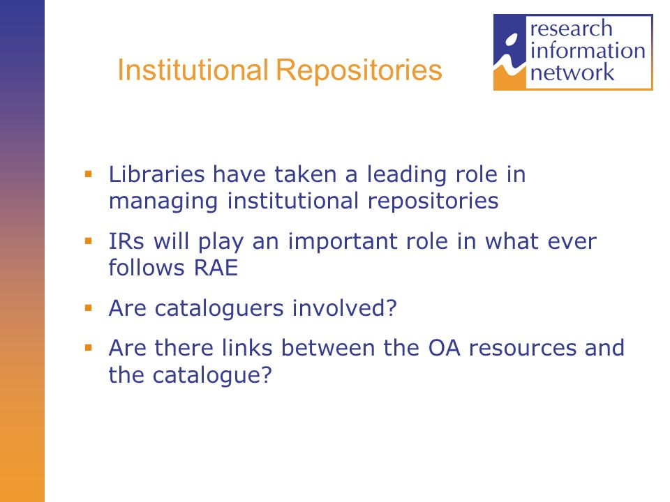 Institutional Repositories Libraries have taken a leading role in managing institutional repositories IRs will play an important role in what ever follows RAE Are cataloguers involved.