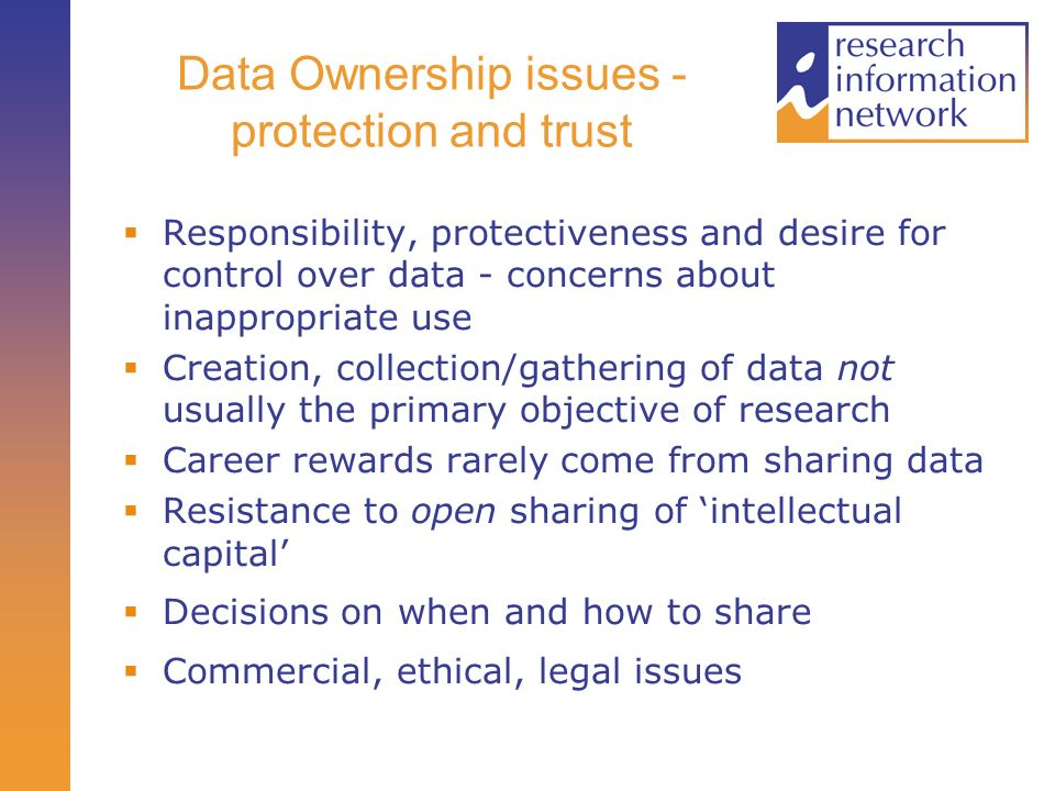 Data Ownership issues - protection and trust Responsibility, protectiveness and desire for control over data - concerns about inappropriate use Creation, collection/gathering of data not usually the primary objective of research Career rewards rarely come from sharing data Resistance to open sharing of intellectual capital Decisions on when and how to share Commercial, ethical, legal issues