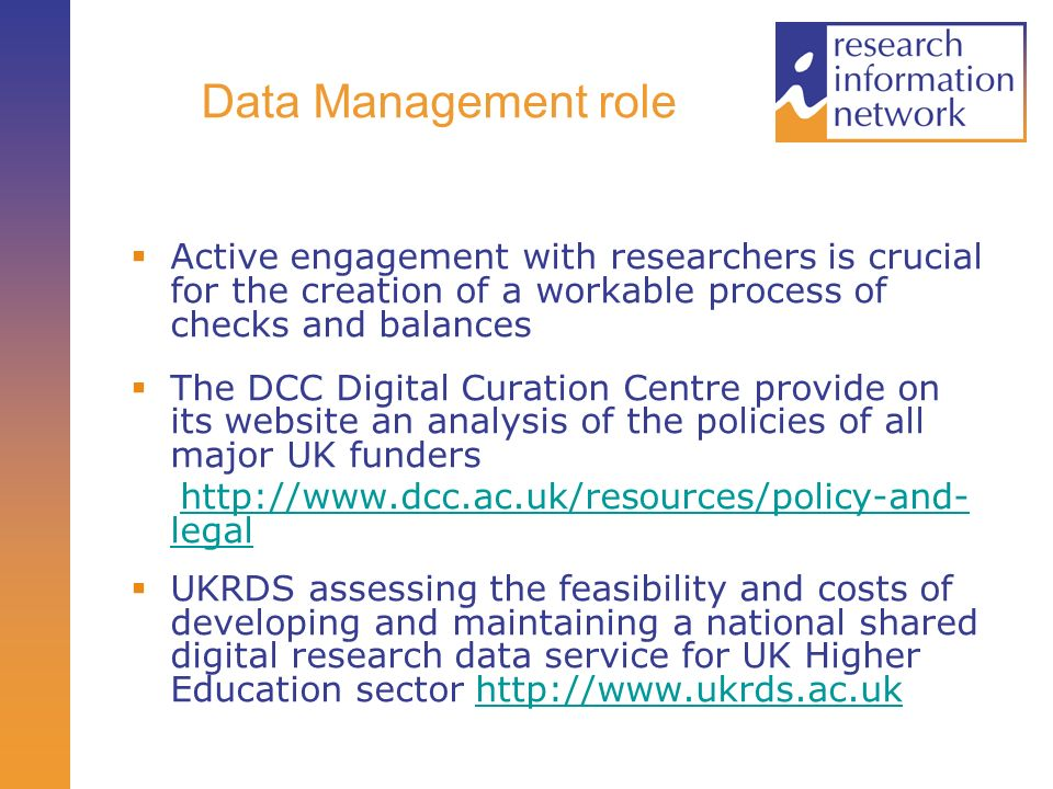 Data Management role Active engagement with researchers is crucial for the creation of a workable process of checks and balances The DCC Digital Curation Centre provide on its website an analysis of the policies of all major UK funders http://www.dcc.ac.uk/resources/policy-and- legalhttp://www.dcc.ac.uk/resources/policy-and- legal UKRDS assessing the feasibility and costs of developing and maintaining a national shared digital research data service for UK Higher Education sector http://www.ukrds.ac.ukhttp://www.ukrds.ac.uk