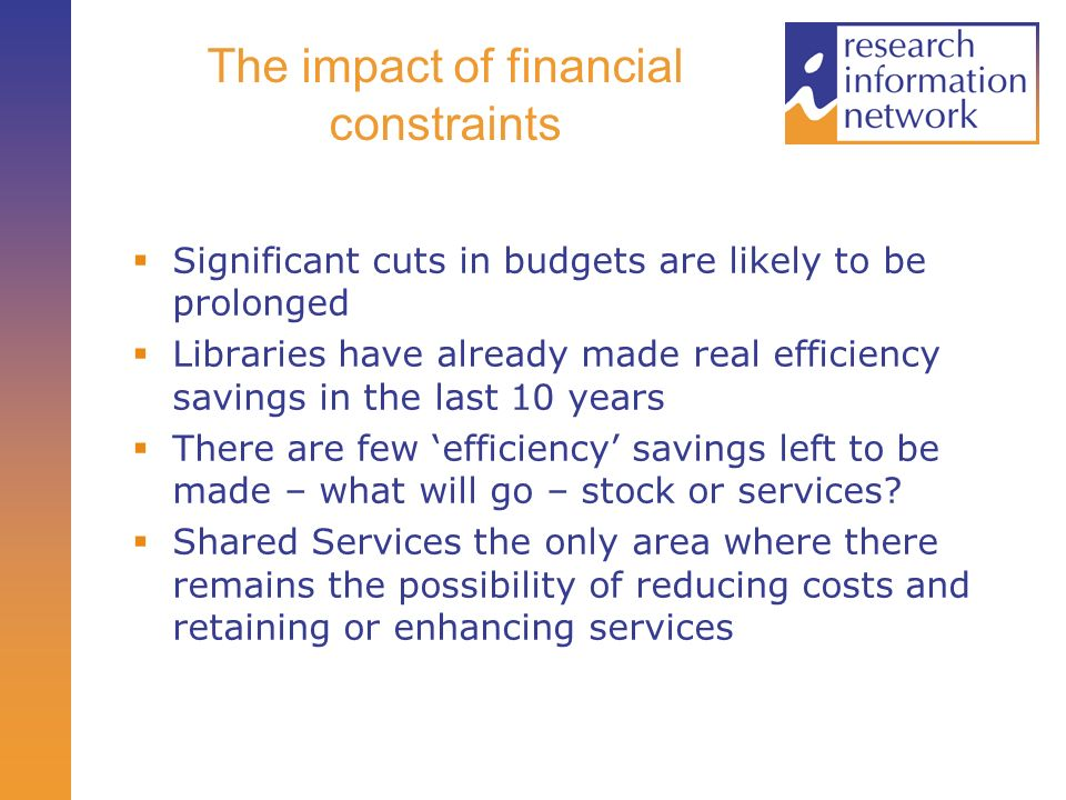The impact of financial constraints Significant cuts in budgets are likely to be prolonged Libraries have already made real efficiency savings in the last 10 years There are few efficiency savings left to be made – what will go – stock or services.