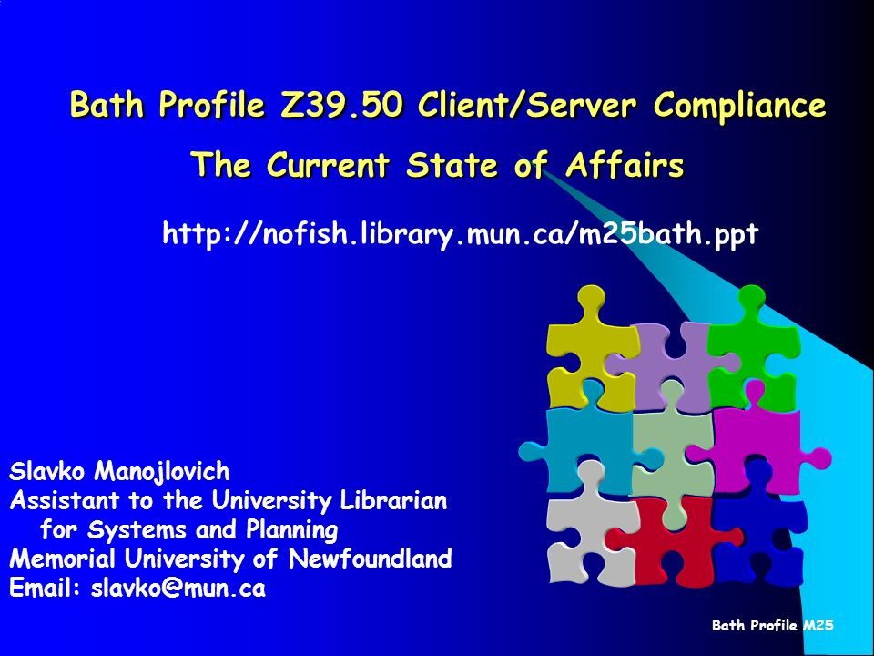 Bath Profile M25 Bath Profile Z39.50 Client/Server Compliance The Current State of Affairs Bath Profile Z39.50 Client/Server Compliance The Current State of Affairs Slavko Manojlovich Assistant to the University Librarian for Systems and Planning Memorial University of Newfoundland Email: slavko@mun.ca http://nofish.library.mun.ca/m25bath.ppt