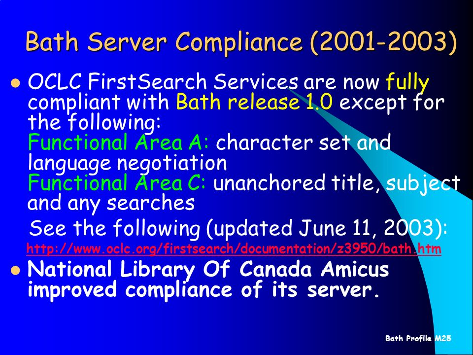 Bath Profile M25 Bath Server Compliance (2001-2003) OCLC FirstSearch Services are now fully compliant with Bath release 1.0 except for the following: Functional Area A: character set and language negotiation Functional Area C: unanchored title, subject and any searches See the following (updated June 11, 2003): http://www.oclc.org/firstsearch/documentation/z3950/bath.htm National Library Of Canada Amicus improved compliance of its server.