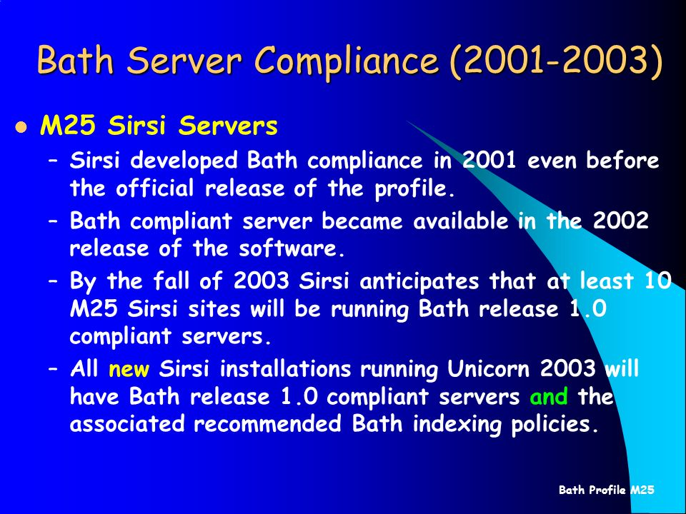 Bath Profile M25 Bath Server Compliance (2001-2003) M25 Sirsi Servers –Sirsi developed Bath compliance in 2001 even before the official release of the profile.