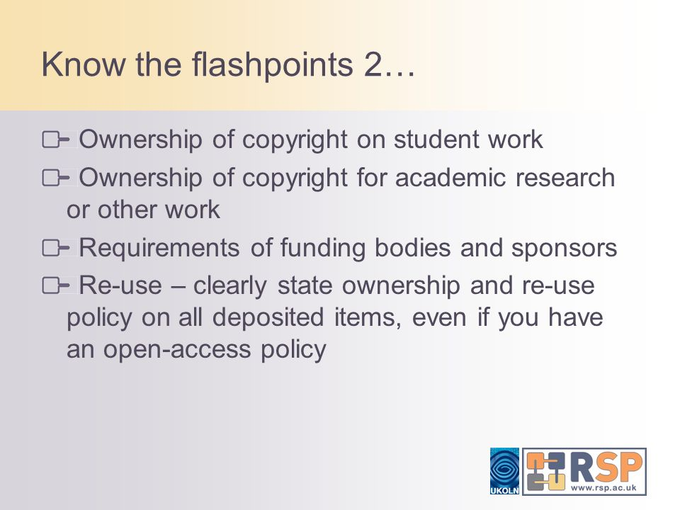 Know the flashpoints 2… Ownership of copyright on student work Ownership of copyright for academic research or other work Requirements of funding bodies and sponsors Re-use – clearly state ownership and re-use policy on all deposited items, even if you have an open-access policy