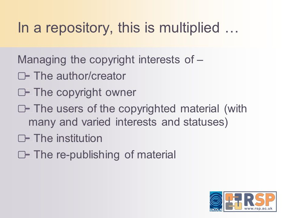 In a repository, this is multiplied … Managing the copyright interests of – The author/creator The copyright owner The users of the copyrighted material (with many and varied interests and statuses) The institution The re-publishing of material