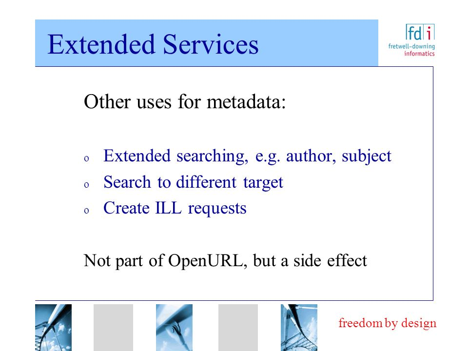 freedom by design Extended Services Other uses for metadata: o Extended searching, e.g. author, subject o Search to different target o Create ILL requ