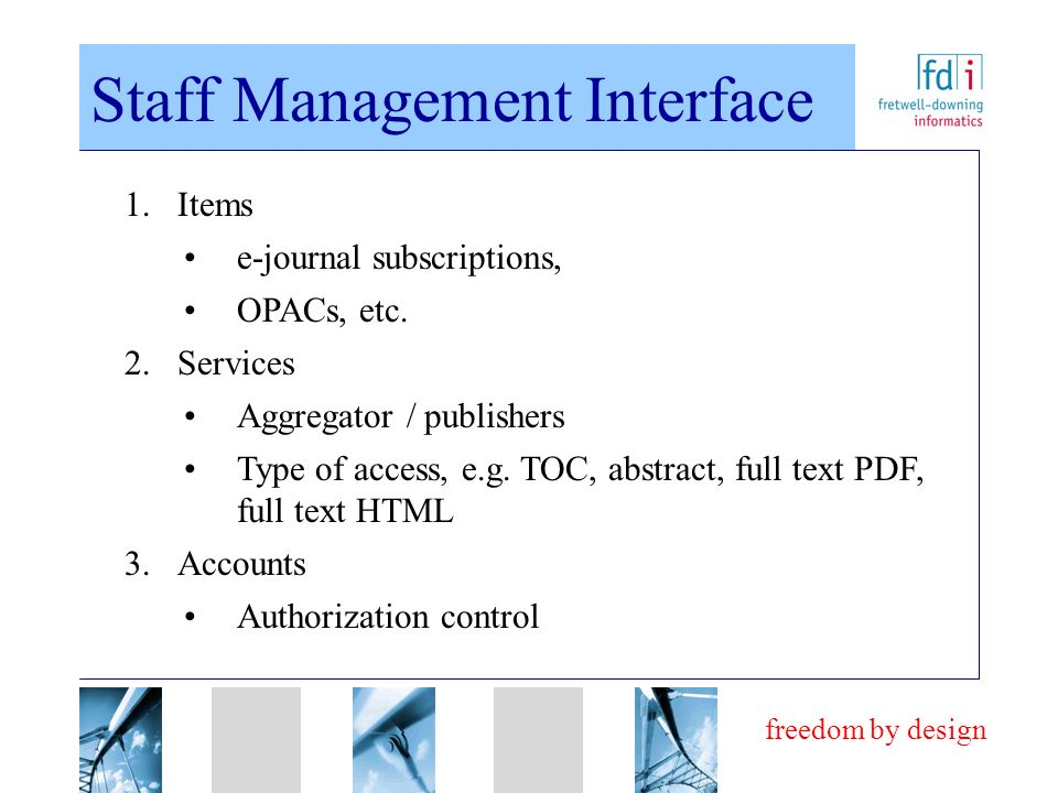 freedom by design Staff Management Interface 1.Items e-journal subscriptions, OPACs, etc. 2.Services Aggregator / publishers Type of access, e.g. TOC,