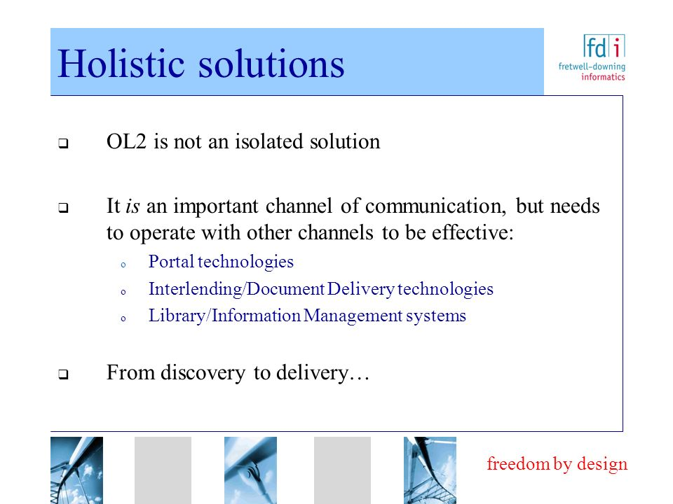 freedom by design Holistic solutions OL2 is not an isolated solution It is an important channel of communication, but needs to operate with other chan