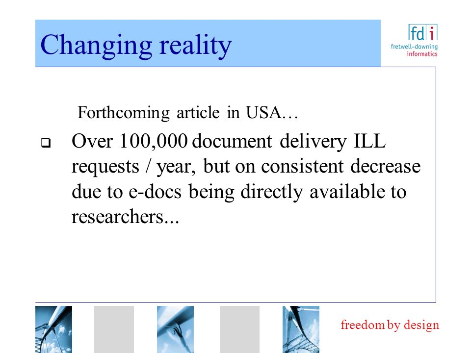 freedom by design Changing reality Forthcoming article in USA… Over 100,000 document delivery ILL requests / year, but on consistent decrease due to e-docs being directly available to researchers...