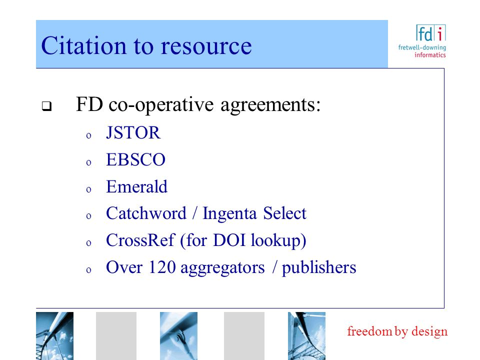 freedom by design Citation to resource FD co-operative agreements: o JSTOR o EBSCO o Emerald o Catchword / Ingenta Select o CrossRef (for DOI lookup) o Over 120 aggregators / publishers