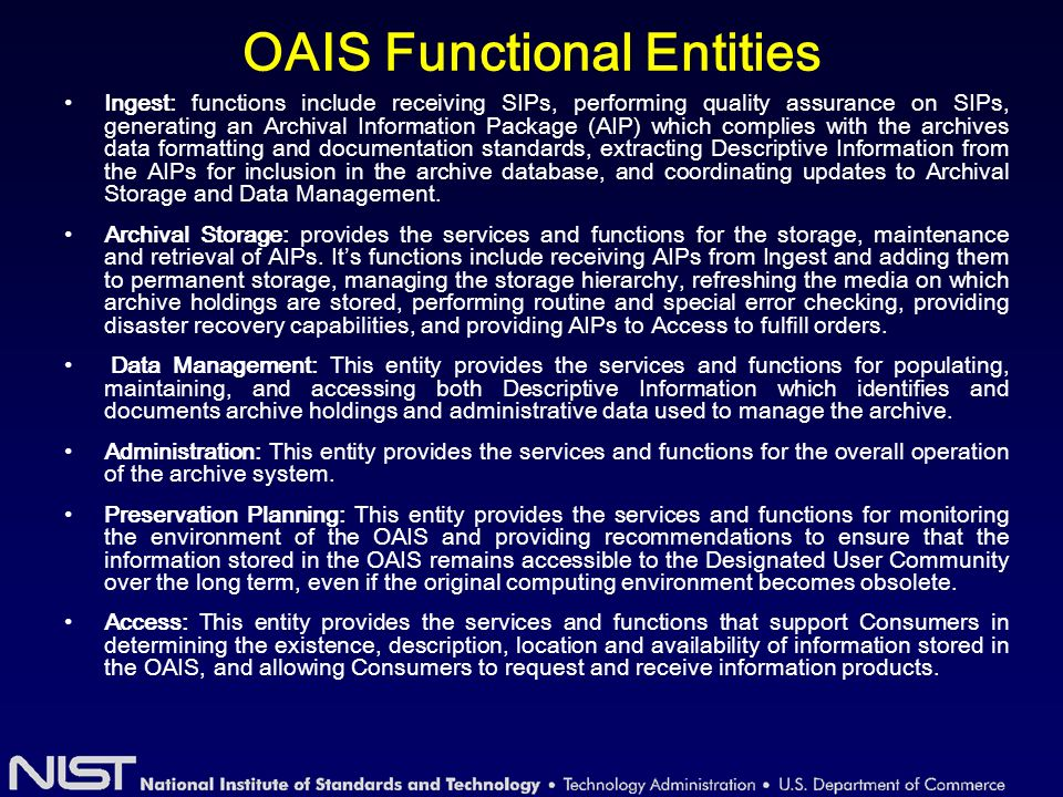 OAIS Functional Entities Ingest: functions include receiving SIPs, performing quality assurance on SIPs, generating an Archival Information Package (AIP) which complies with the archives data formatting and documentation standards, extracting Descriptive Information from the AIPs for inclusion in the archive database, and coordinating updates to Archival Storage and Data Management.