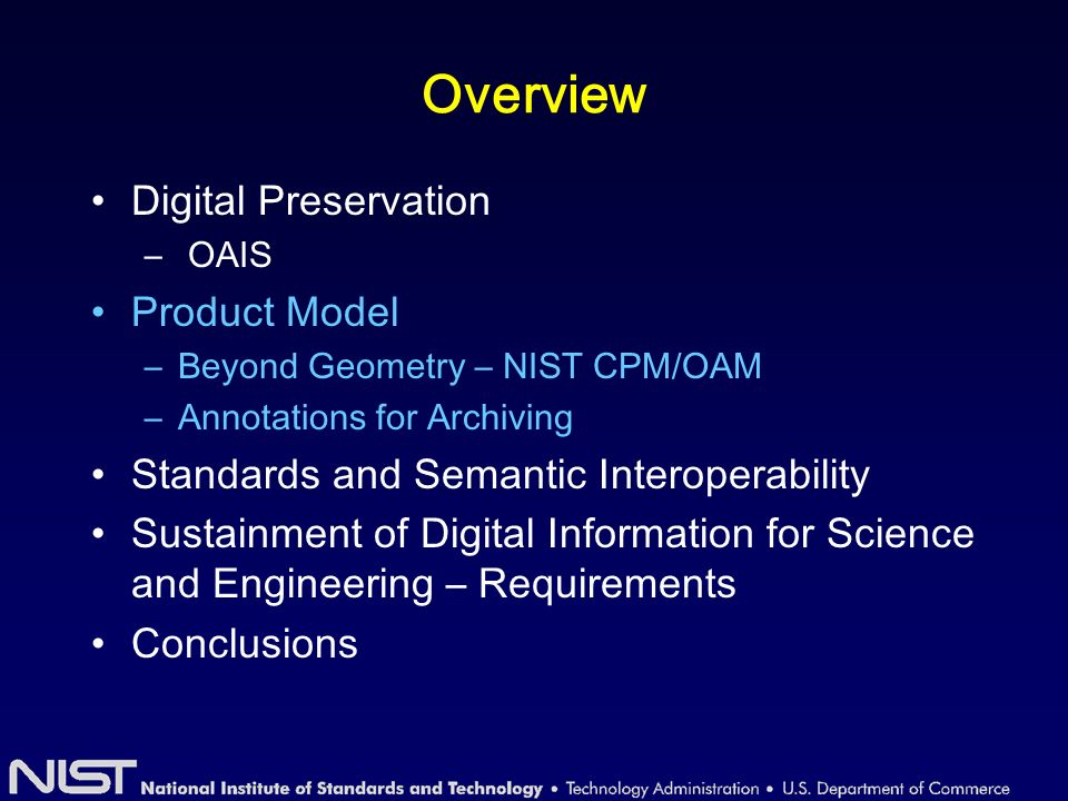 Overview Digital Preservation – OAIS Product Model –Beyond Geometry – NIST CPM/OAM –Annotations for Archiving Standards and Semantic Interoperability Sustainment of Digital Information for Science and Engineering – Requirements Conclusions