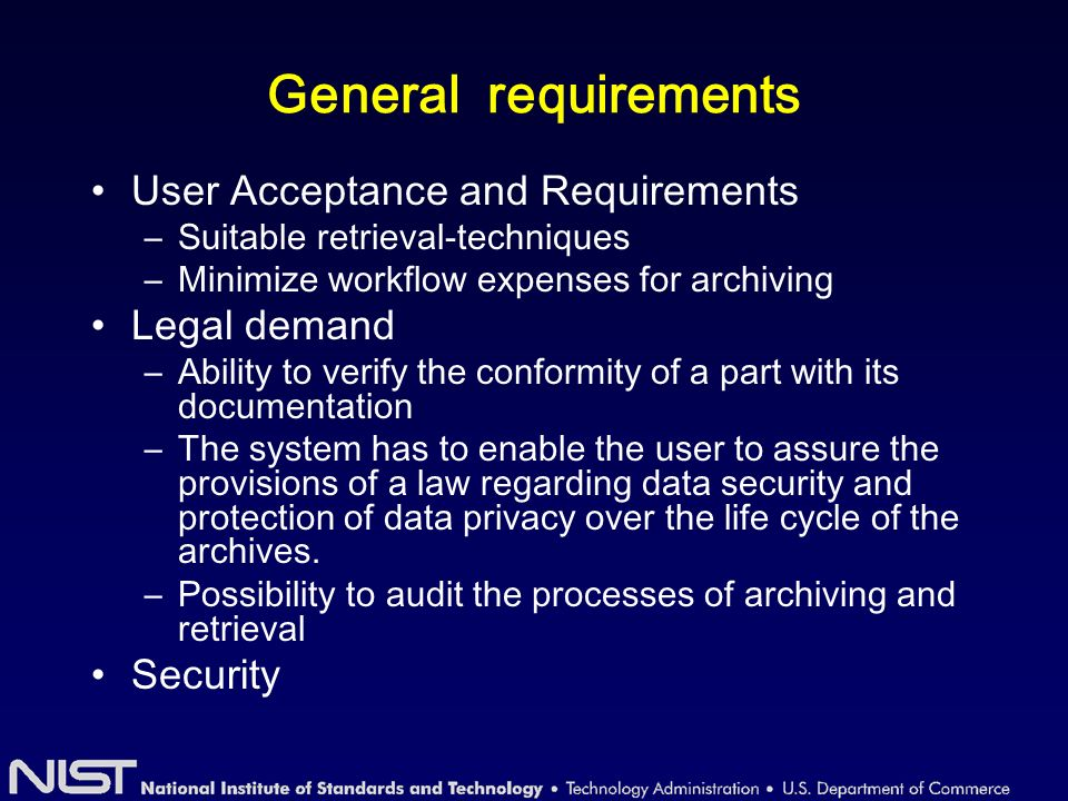 General requirements User Acceptance and Requirements –Suitable retrieval-techniques –Minimize workflow expenses for archiving Legal demand –Ability to verify the conformity of a part with its documentation –The system has to enable the user to assure the provisions of a law regarding data security and protection of data privacy over the life cycle of the archives.