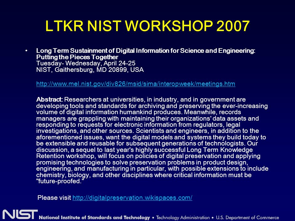 LTKR NIST WORKSHOP 2007 Long Term Sustainment of Digital Information for Science and Engineering: Putting the Pieces Together Tuesday- Wednesday, April 24-25 NIST, Gaithersburg, MD 20899, USA http://www.mel.nist.gov/div826/msid/sima/interopweek/meetings.htm Abstract: Researchers at universities, in industry, and in government are developing tools and standards for archiving and preserving the ever-increasing volume of digital information humankind produces.