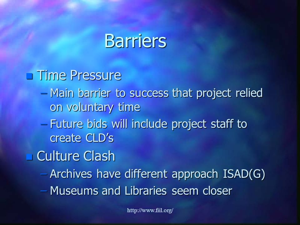 http://www.fiil.org/ Barriers n Time Pressure –Main barrier to success that project relied on voluntary time –Future bids will include project staff to create CLDs n Culture Clash –Archives have different approach ISAD(G) –Museums and Libraries seem closer