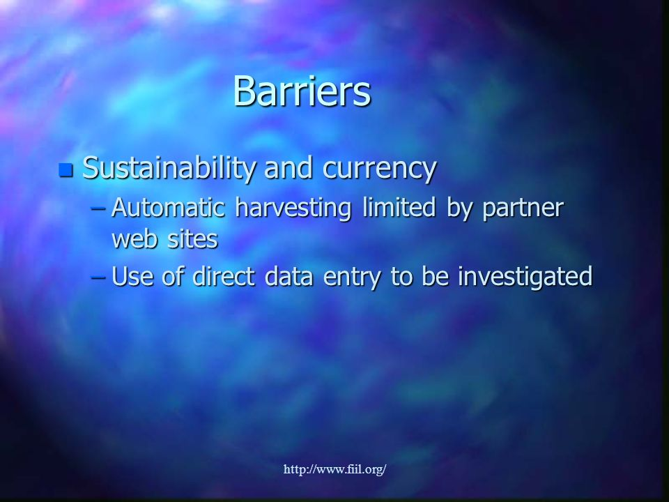 http://www.fiil.org/ Barriers n Sustainability and currency –Automatic harvesting limited by partner web sites –Use of direct data entry to be investigated