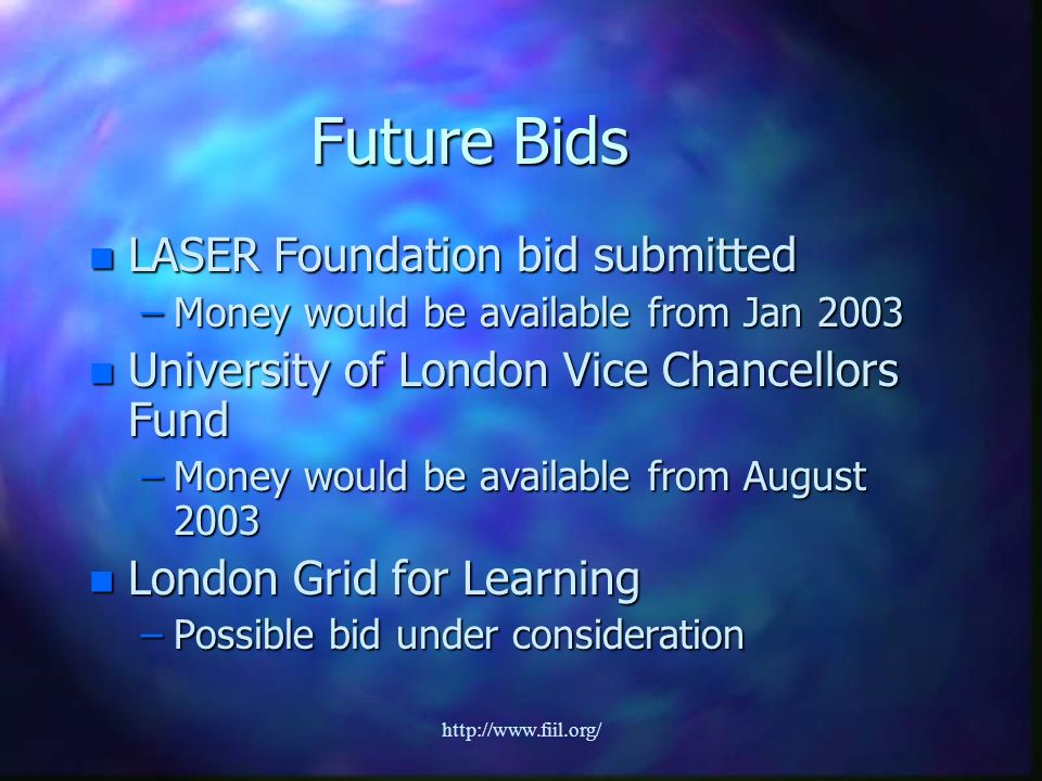http://www.fiil.org/ Future Bids n LASER Foundation bid submitted –Money would be available from Jan 2003 n University of London Vice Chancellors Fund –Money would be available from August 2003 n London Grid for Learning –Possible bid under consideration
