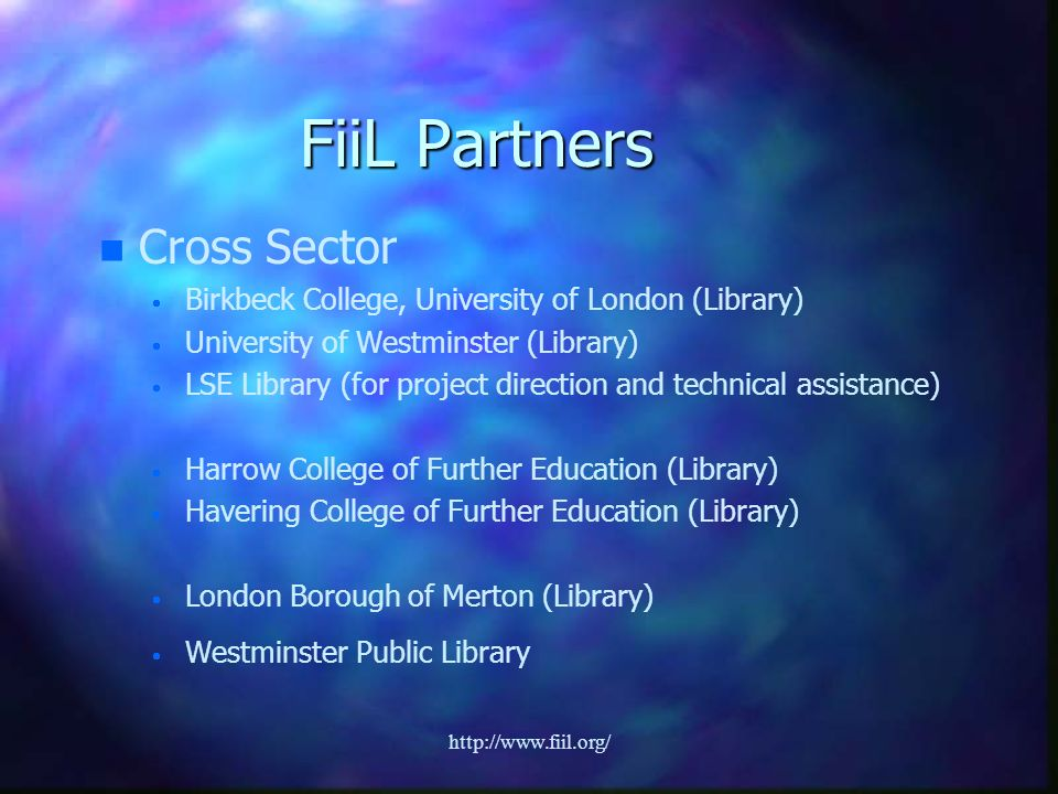 http://www.fiil.org/ FiiL Partners n n Cross Sector Birkbeck College, University of London (Library) University of Westminster (Library) LSE Library (for project direction and technical assistance) Harrow College of Further Education (Library) Havering College of Further Education (Library) London Borough of Merton (Library) Westminster Public Library