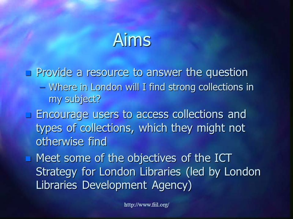 http://www.fiil.org/ Aims n Provide a resource to answer the question –Where in London will I find strong collections in my subject.