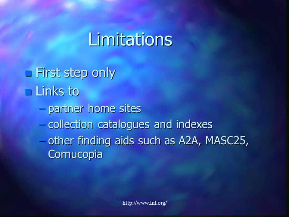 http://www.fiil.org/ Limitations n First step only n Links to –partner home sites –collection catalogues and indexes –other finding aids such as A2A, MASC25, Cornucopia